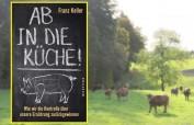 AB IN DIE KÜCHE – ein Weckruf von Franz Keller: Wie wir die Kontrolle über unsere Ernährung zurückgewinnen - 240 Seiten, Westend Verlag 2020